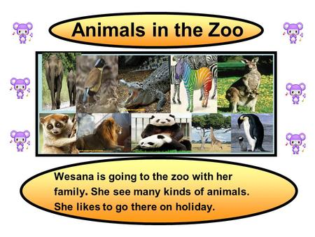 Animals in the Zoo Wesana is going to the zoo with her family. She see many kinds of animals. She likes to go there on holiday.