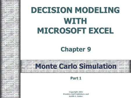 DECISION MODELING WITH MICROSOFT EXCEL Chapter 9 Copyright 2001 Prentice Hall Publishers and Ardith E. Baker Monte Carlo Simulation Part 1.