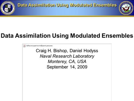 Data Assimilation Using Modulated Ensembles Craig H. Bishop, Daniel Hodyss Naval Research Laboratory Monterey, CA, USA September 14, 2009 Data Assimilation.
