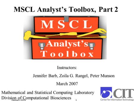January 20081 MSCL Analyst's Toolbox, Part 2 Instructors: Jennifer Barb, Zoila G. Rangel, Peter Munson March 2007 Mathematical and Statistical Computing.