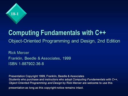 18-1 Computing Fundamentals with C++ Object-Oriented Programming and Design, 2nd Edition Rick Mercer Franklin, Beedle & Associates, 1999 ISBN 1-887902-36-8.