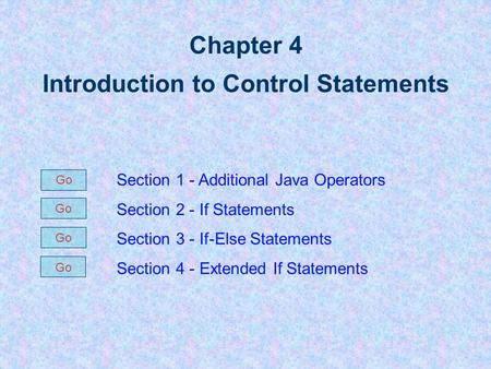 Chapter 4 Introduction to Control Statements Section 1 - Additional Java Operators Section 2 - If Statements Section 3 - If-Else Statements Section 4.
