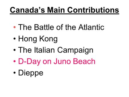 Canada's Main Contributions The Battle of the Atlantic Hong Kong The Italian Campaign D-Day on Juno Beach Dieppe.