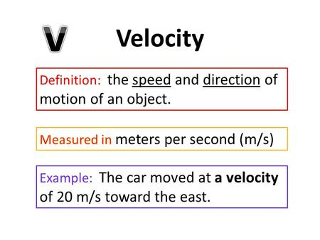 Velocity Definition: the speed and direction of motion of an object. Example: The car moved at a velocity of 20 m/s toward the east.