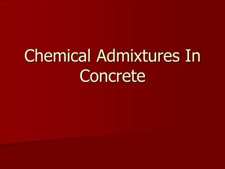 Chemical Admixtures In Concrete. What Are They? Ingredients other than: Ingredients other than: –Cement –Water –Aggregates Added before or during mixing.