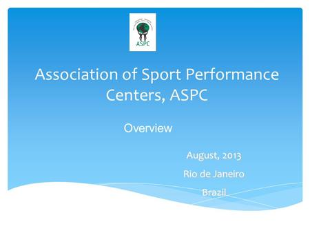 Association of Sport Performance Centers, ASPC August, 2013 Rio de Janeiro Brazil Overview.