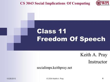 CS 3043 Social Implications Of Computing 10/28/2015© 2004 Keith A. Pray 1 Class 11 Freedom Of Speech Keith A. Pray Instructor socialimps.keithpray.net.