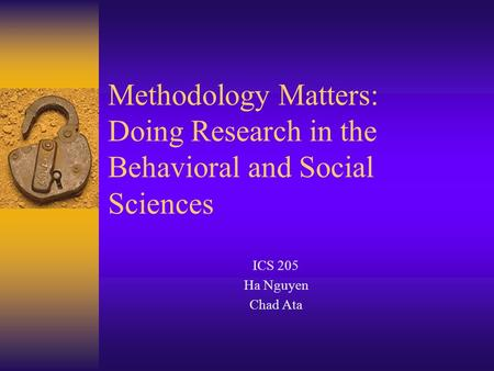 Methodology Matters: Doing Research in the Behavioral and Social Sciences ICS 205 Ha Nguyen Chad Ata.