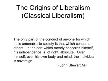 The Origins of Liberalism (Classical Liberalism) The only part of the conduct of anyone for which he is amenable to society is that which concerns others.