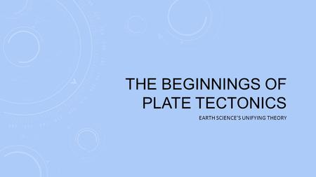 THE BEGINNINGS OF PLATE TECTONICS EARTH SCIENCE'S UNIFYING THEORY.