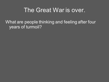 The Great War is over. What are people thinking and feeling after four years of turmoil?