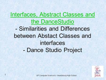 AP Computer Science A – Healdsburg High School 1 Interfaces, Abstract Classes and the DanceStudio - Similarities and Differences between Abstact Classes.