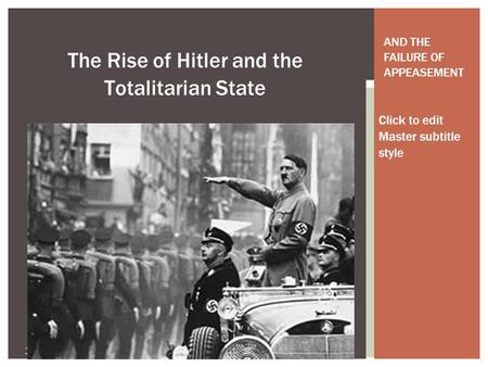 Click to edit Master subtitle style 11/14/13 The Rise of Hitler and the Totalitarian State AND THE FAILURE OF APPEASEMENT.