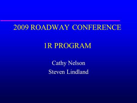 2009 ROADWAY CONFERENCE 1R PROGRAM Cathy Nelson Steven Lindland.