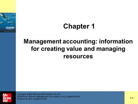 Chapter 1 Management accounting: information for creating value and managing resources 1-1 Copyright  2009 McGraw-Hill Australia Pty Ltd PowerPoint Slides.