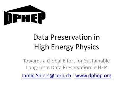 Data Preservation in High Energy Physics Towards a Global Effort for Sustainable Long-Term Data Preservation in HEP