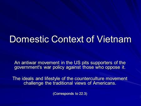Domestic Context of Vietnam An antiwar movement in the US pits supporters of the government's war policy against those who oppose it. The ideals and lifestyle.