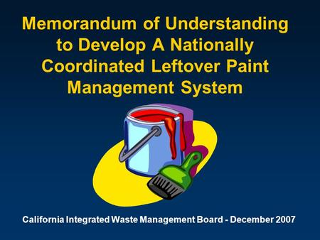 Memorandum of Understanding to Develop A Nationally Coordinated Leftover Paint Management System California Integrated Waste Management Board - December.