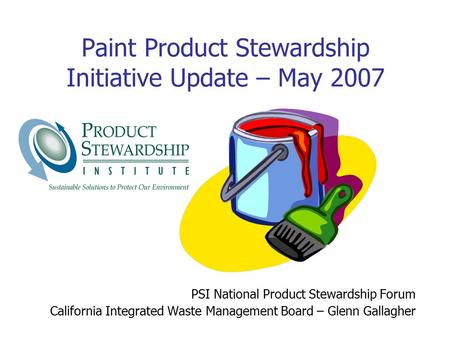 Paint Product Stewardship Initiative Update – May 2007 PSI National Product Stewardship Forum California Integrated Waste Management Board – Glenn Gallagher.