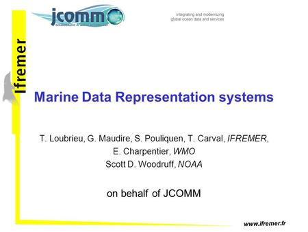 Www.ifremer.fr Marine Data Representation systems T. Loubrieu, G. Maudire, S. Pouliquen, T. Carval, IFREMER, E. Charpentier, WMO Scott D. Woodruff, NOAA.