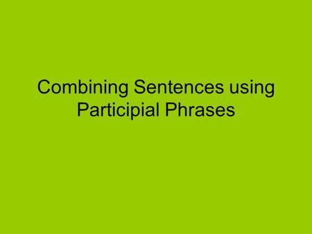 Combining Sentences using Participial Phrases. What is a Participial Phrase? A Participle is a word formed from a verb that can be an adjective. They.