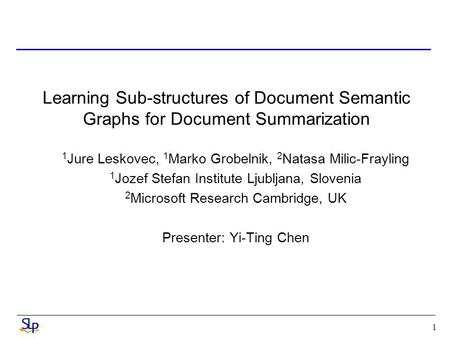 1 Learning Sub-structures of Document Semantic Graphs for Document Summarization 1 Jure Leskovec, 1 Marko Grobelnik, 2 Natasa Milic-Frayling 1 Jozef Stefan.