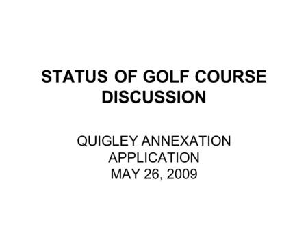 STATUS OF GOLF COURSE DISCUSSION QUIGLEY ANNEXATION APPLICATION MAY 26, 2009.