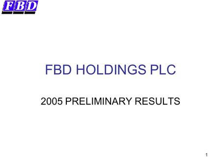1 FBD HOLDINGS PLC 2005 PRELIMINARY RESULTS. 2 Forward Looking Statements This presentation contains certain forward-looking statements. Actual results.