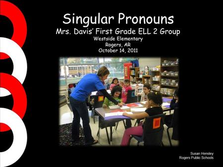 Singular Pronouns Mrs. Davis' First Grade ELL 2 Group Westside Elementary Rogers, AR October 14, 2011 Susan Hensley Rogers Public Schools.