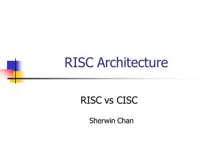 RISC Architecture RISC vs CISC Sherwin Chan Instruction Set Architecture Types of ISA and examples: RISC-> Playstation CISC-> Intel x86 MISC-> INMOS.