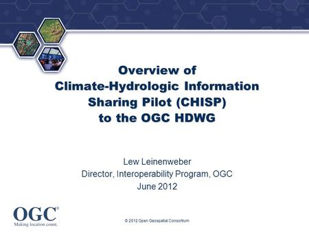 ® © 2012 Open Geospatial Consortium Overview of Climate-Hydrologic Information Sharing Pilot (CHISP) to the OGC HDWG Lew Leinenweber Director, Interoperability.