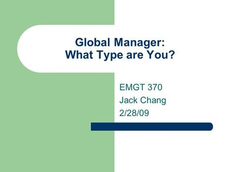 Global Manager: What Type are You? EMGT 370 Jack Chang 2/28/09.