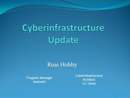 Russ Hobby Program Manager Internet2 Cyberinfrastructure Architect UC Davis.