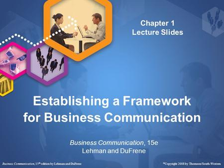 Business Communication, 15 th edition by Lehman and DuFrene  Copyright 2008 by Thomson/South-Western Establishing a Framework for Business Communication.
