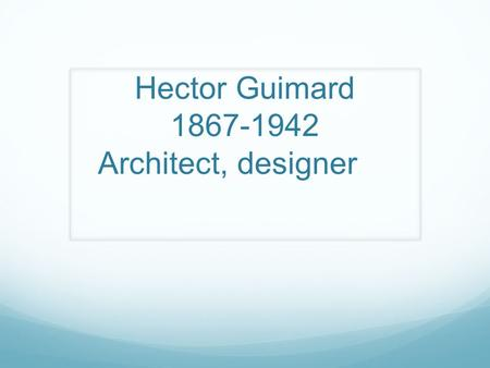 Hector Guimard 1867-1942 Architect, designer. From Lyon to New york Hector Guimard was born in Lyon on March 10th 1867 and died in New York on May 20th,