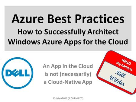 Azure Best Practices How to Successfully Architect Windows Azure Apps for the Cloud 13-Mar-2013 (1:00 PM EDT) Bill Wilder An App in the Cloud is not (necessarily)