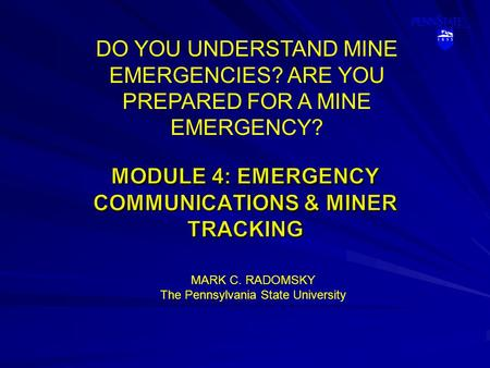 DO YOU UNDERSTAND MINE EMERGENCIES? ARE YOU PREPARED FOR A MINE EMERGENCY? MARK C. RADOMSKY The Pennsylvania State University.