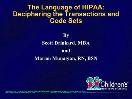 The Language of HIPAA: Deciphering the Transactions and Code Sets By Scott Drinkard, MBA and Marion Munagian, RN, BSN.
