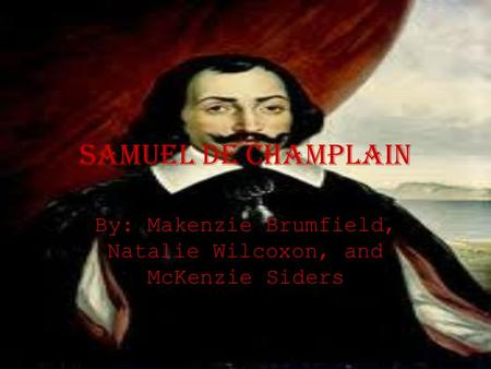Samuel De champlain By: Makenzie Brumfield, Natalie Wilcoxon, and McKenzie Siders.