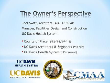 Joel Swift, Architect, AIA, LEED AP Manager, Facilities Design and Construction UC Davis Health System County of Placer ('92-'98,'07-'13) UC Davis Architects.