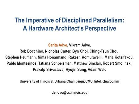 The Imperative of Disciplined Parallelism: A Hardware Architect's Perspective Sarita Adve, Vikram Adve, Rob Bocchino, Nicholas Carter, Byn Choi, Ching-Tsun.