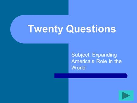 Twenty Questions Subject: Expanding America's Role in the World.
