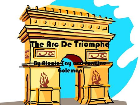 The Arc De Triomphe By Alecia Fay and Jasmine Goleman.