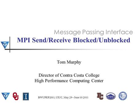 MPI Send/Receive Blocked/Unblocked Tom Murphy Director of Contra Costa College High Performance Computing Center Message Passing Interface BWUPEP2011,
