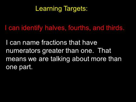 Learning Targets: I can identify halves, fourths, and thirds.