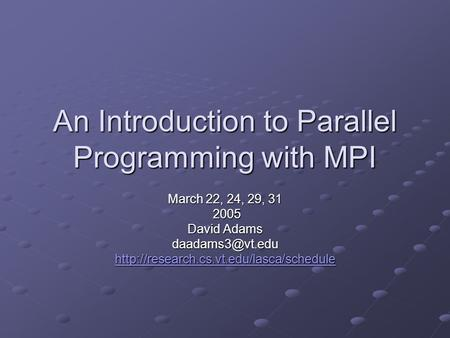 An Introduction to Parallel Programming with MPI March 22, 24, 29, 31 2005 2005 David Adams