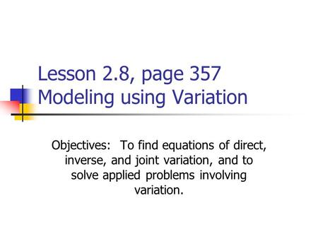 Lesson 2.8, page 357 Modeling using Variation Objectives: To find equations of direct, inverse, and joint variation, and to solve applied problems involving.