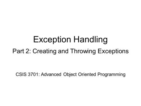 Exception Handling Part 2: Creating and Throwing Exceptions CSIS 3701: Advanced Object Oriented Programming.