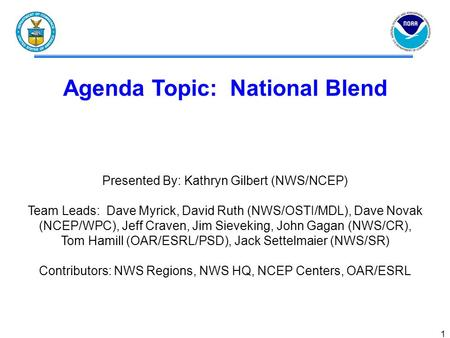 1 Agenda Topic: National Blend Presented By: Kathryn Gilbert (NWS/NCEP) Team Leads: Dave Myrick, David Ruth (NWS/OSTI/MDL), Dave Novak (NCEP/WPC), Jeff.