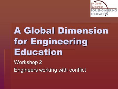 A Global Dimension for Engineering Education Workshop 2 Engineers working with conflict.